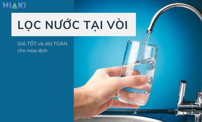 Lọc nước tại vòi GIÁ TỐT và AN TOÀN cho sức khỏe mùa dịch